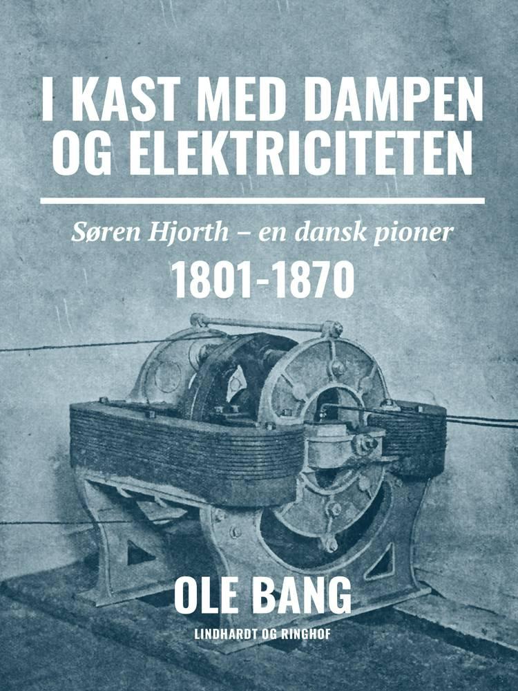 I kast med dampen og elektriciteten. Søren Hjorth - en dansk pioner 1801-1870 af Ole Bang