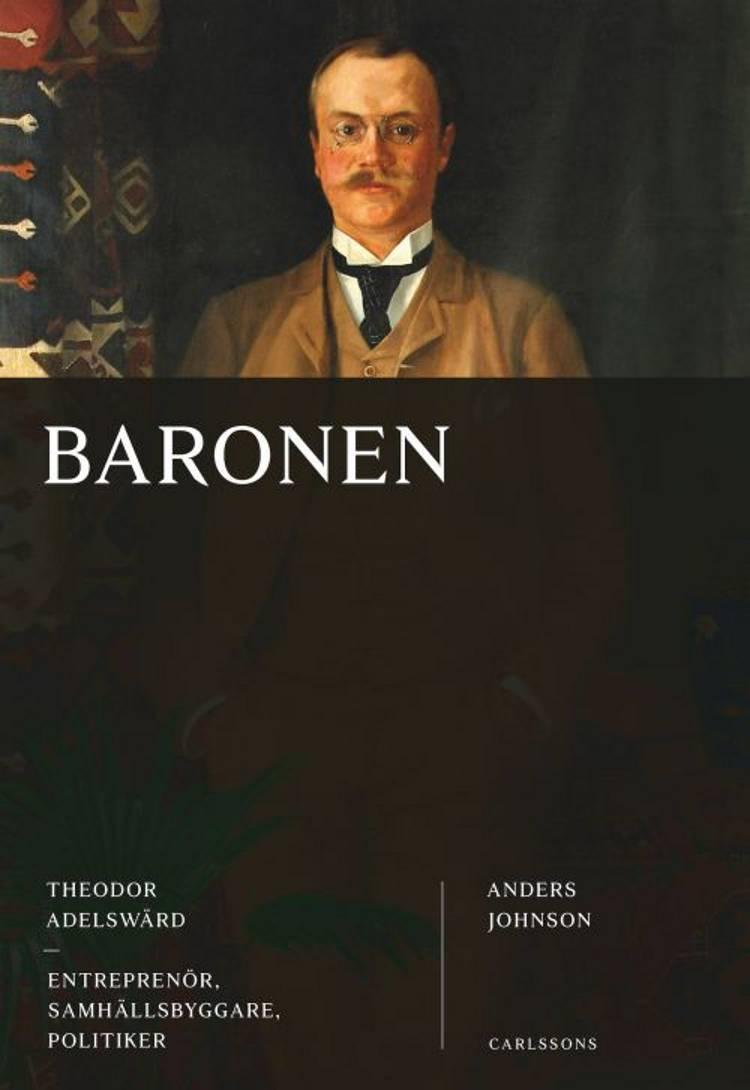 Baronen : Theodor Adelswärd : entreprenör, samhällsbyggare, politiker af Anders Johnson