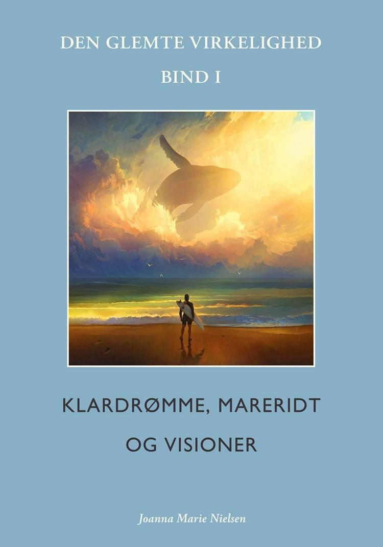 Klardrømme, mareridt og visioner: Den glemte virkelighed, Bind I af Joanna Marie Nielsen