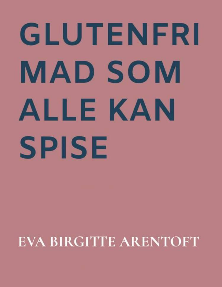 Glutenfri mad som alle kan spise af Eva Birgitte Arentoft