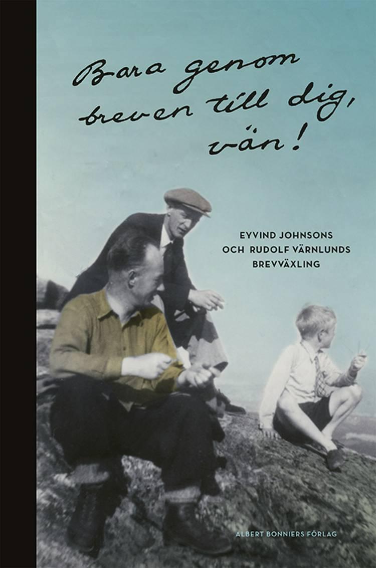 Bara genom breven till dig, vän! : Eyvind Johnsons och Rudolf Värnlunds brevväxling af Rudolf Värnlund og Eyvind Johnson