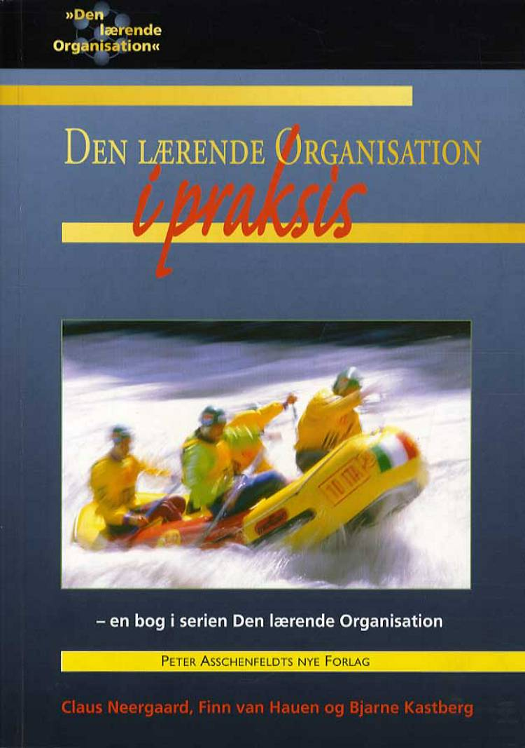 Den lærende organisation i praksis af Bjarne Kastberg, Finn van Hauen, Claus Neergaard og Claus Neergaard Finn van Hauen Bjarne Kastberg