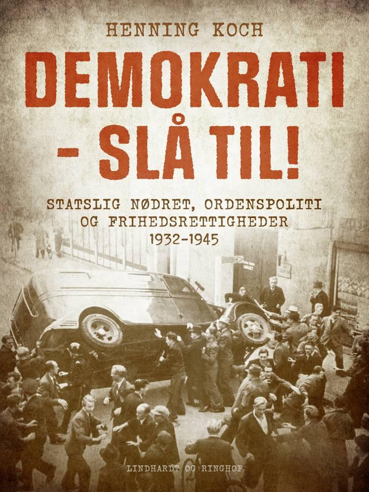 Demokrati - slå til! Statslig nødret, ordenspoliti og frihedsrettigheder 1932-1945 af Henning Koch