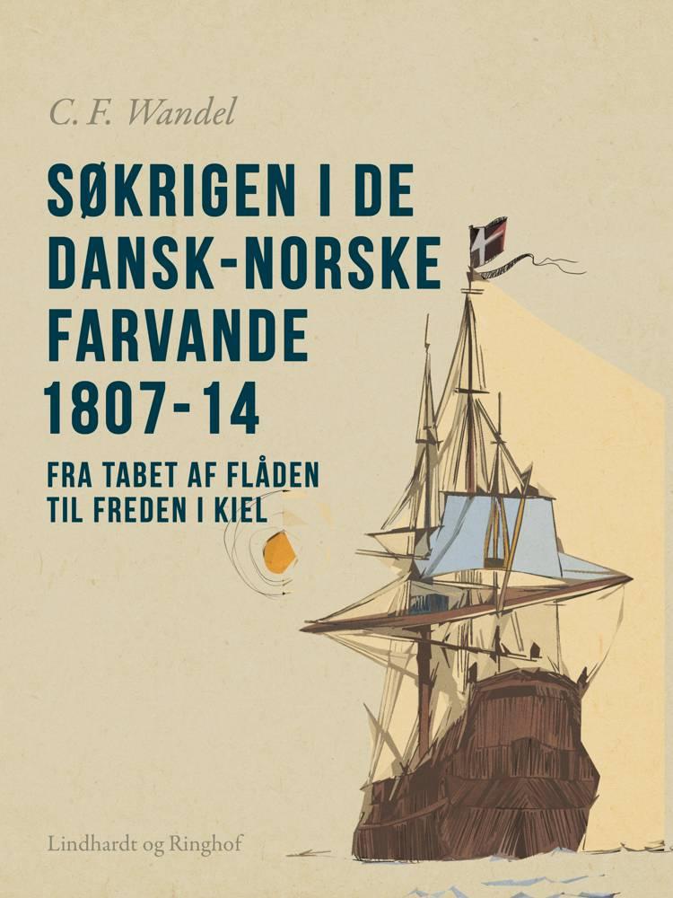 Søkrigen i de dansk-norske farvande 1807-14. Fra tabet af flåden til freden i Kiel af C.F. Wandel