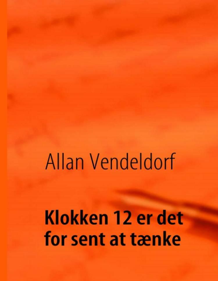 Klokken 12 er det for sent at tænke af Allan Vendeldorf